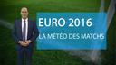 Euro 2016 : la m�t�o des matchs de ce dimanche...